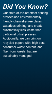 Did You Know? Our state-of-the-art offset printing presses use environmentally friendly chemistry-free plates, waterless printing, and create substantially less waste than traditional offset presses. Additionally, we can print on recycled papers with  high post-consumer waste content, and fiber from forests that are sustainably managed.